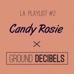 La playlist #2 Candy Rosie x Ground Decibels